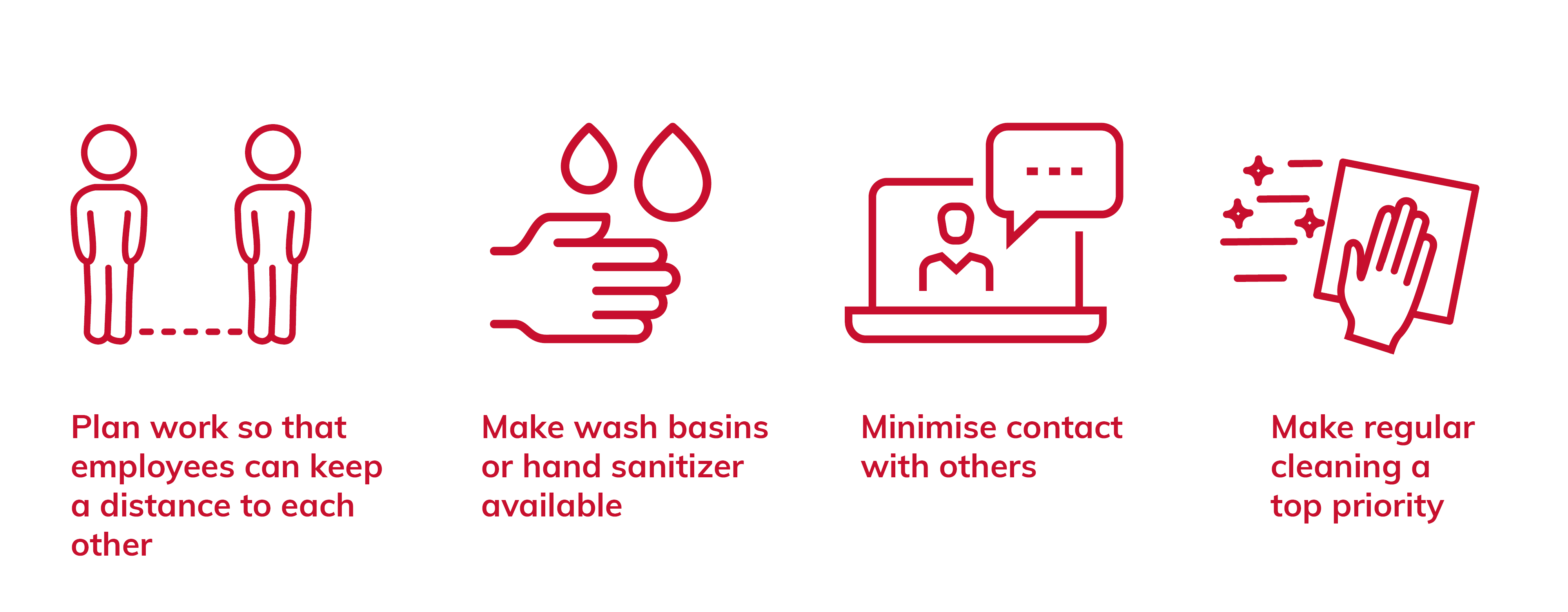 Plan work sp that employees can keep a distance to each other. Make wash basins or hand sanitizer available. Minimise contact with others. Make regular cleaning a top priority
